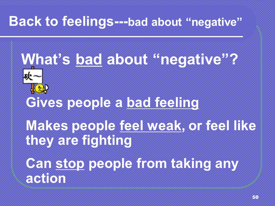 50 Back to feelings--- bad about negative Whats bad about negative? Gives people a bad feeling Makes people feel weak, or feel like they are fighting