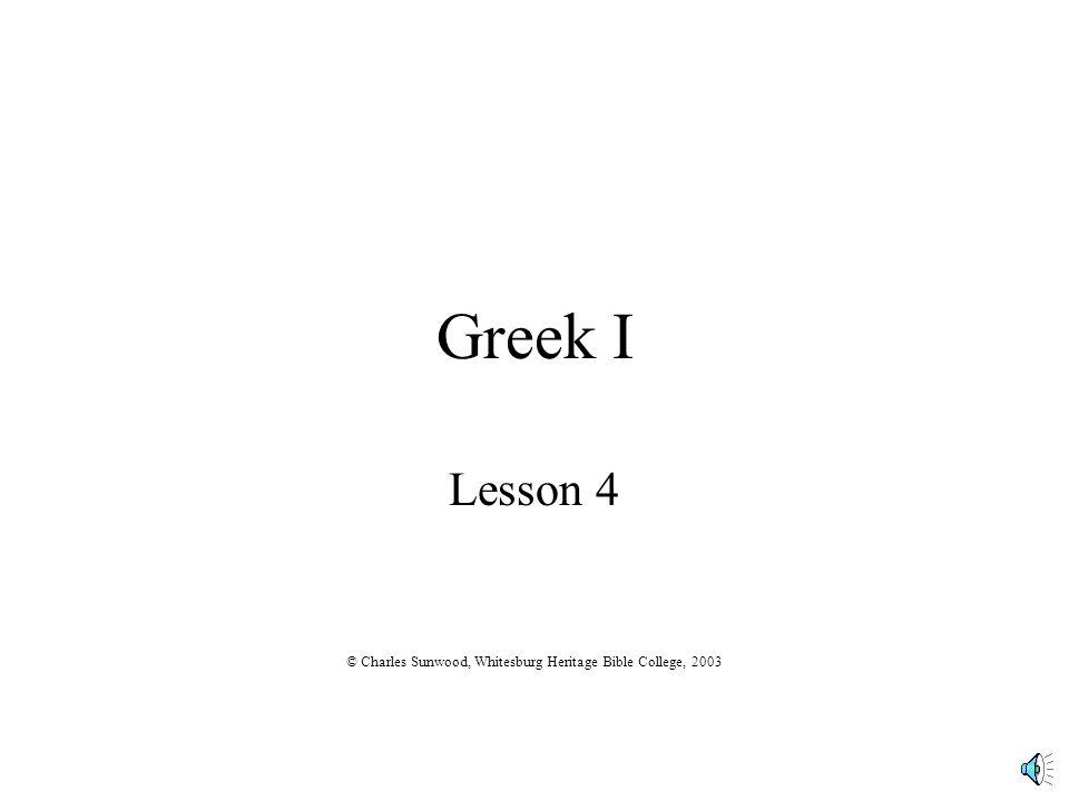 Greek I Lesson 4 © Charles Sunwood, Whitesburg Heritage Bible College, 2003