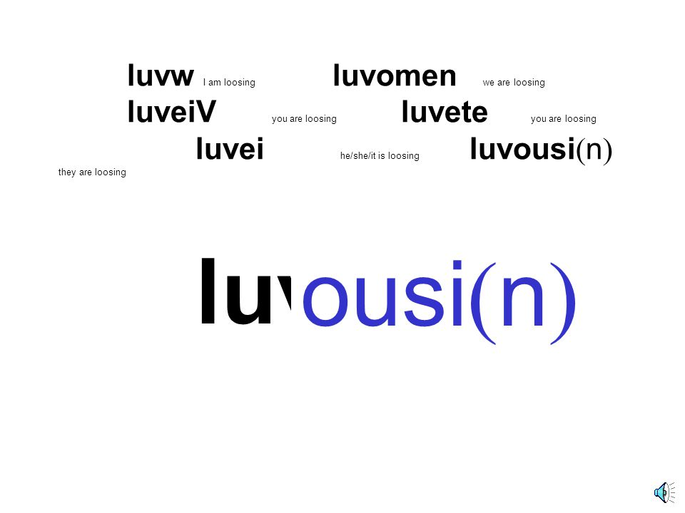 luvw luvw I am loosing luvomen we are loosing luveiV you are loosing luvete you are loosing luvei he/she/it is loosing luvousi ( n ) they are loosing eiVei ε ι omeneteousi ( n )