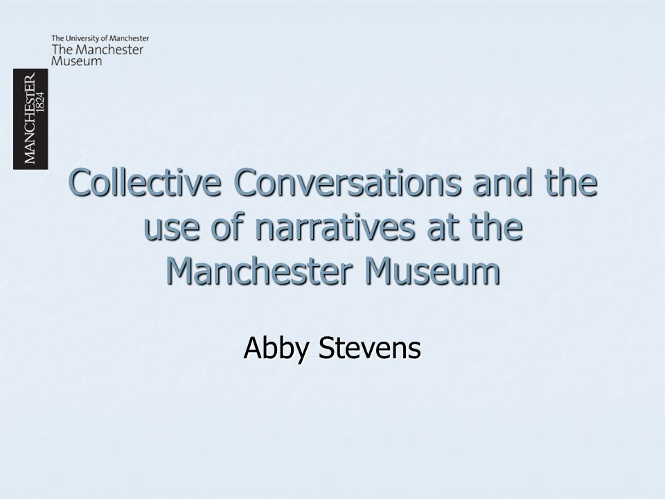 Collective Conversations and the use of narratives at the Manchester Museum Abby Stevens
