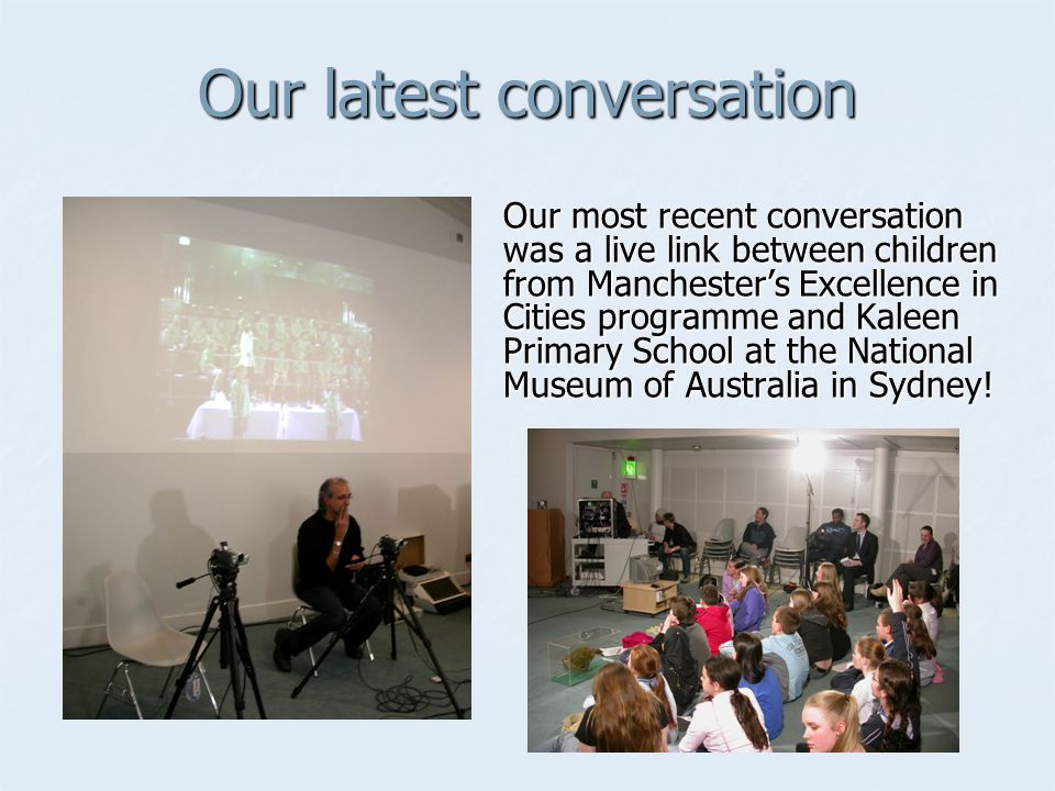 Our latest conversation Our most recent conversation was a live link between children from Manchesters Excellence in Cities programme and Kaleen Primary School at the National Museum of Australia in Sydney!