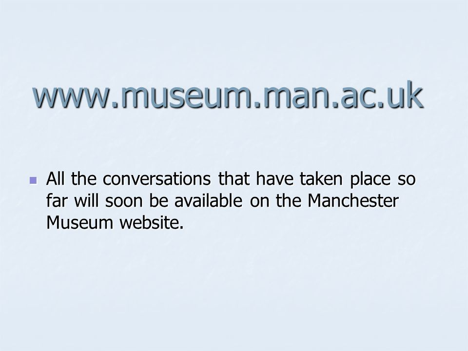 www.museum.man.ac.uk All the conversations that have taken place so far will soon be available on the Manchester Museum website.