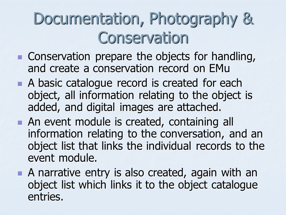 Documentation, Photography & Conservation Conservation prepare the objects for handling, and create a conservation record on EMu Conservation prepare the objects for handling, and create a conservation record on EMu A basic catalogue record is created for each object, all information relating to the object is added, and digital images are attached.