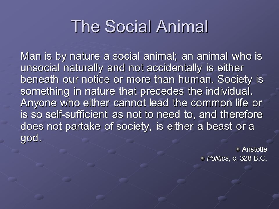 The Social Animal Man is by nature a social animal; an animal who is unsocial naturally and not accidentally is either beneath our notice or more than