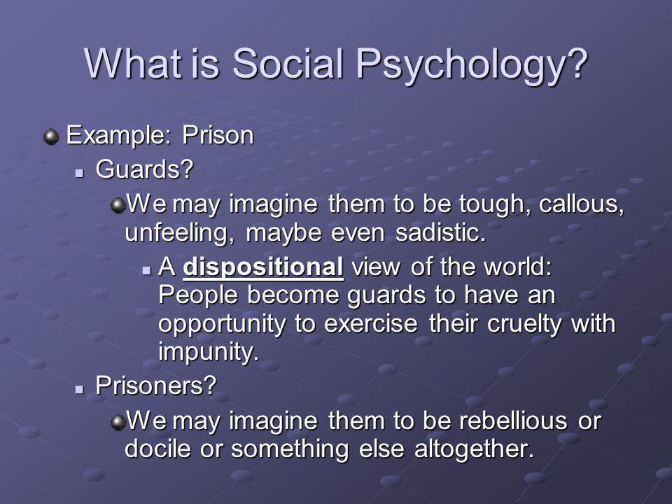 What is Social Psychology? Example: Prison Guards? Guards? We may imagine them to be tough, callous, unfeeling, maybe even sadistic. A dispositional v