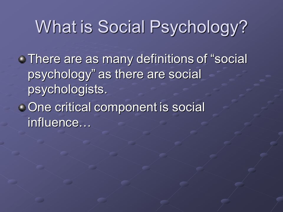 What is Social Psychology? There are as many definitions of social psychology as there are social psychologists. One critical component is social infl