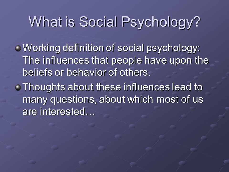 What is Social Psychology? Working definition of social psychology: The influences that people have upon the beliefs or behavior of others. Thoughts a