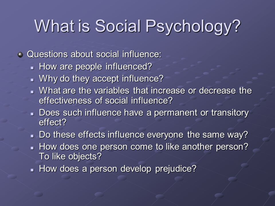 What is Social Psychology? Questions about social influence: How are people influenced? How are people influenced? Why do they accept influence? Why d