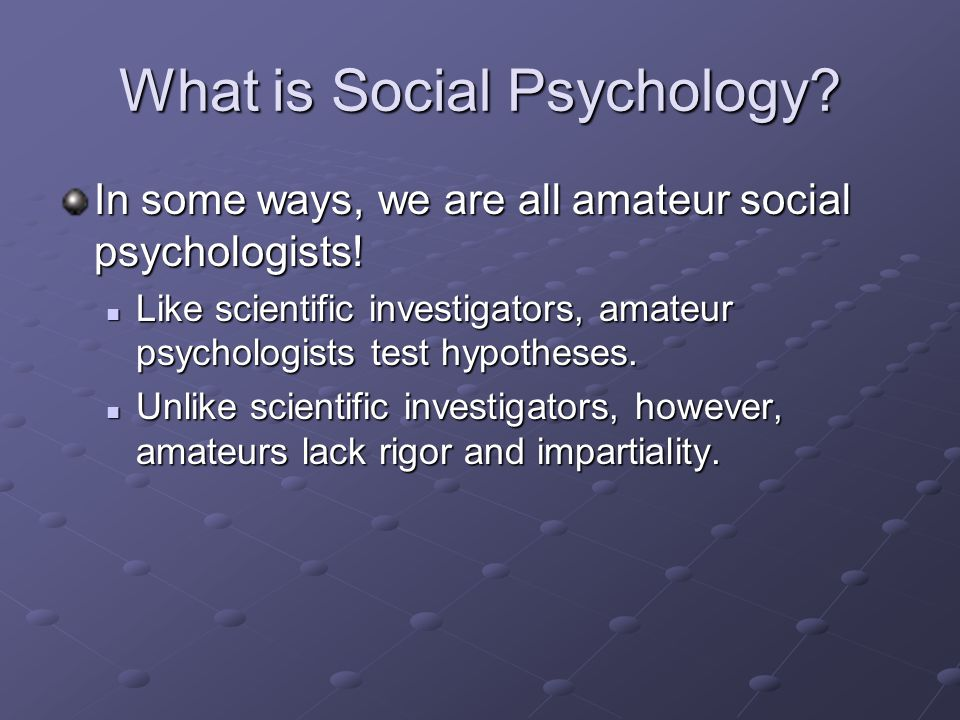 What is Social Psychology? In some ways, we are all amateur social psychologists! Like scientific investigators, amateur psychologists test hypotheses