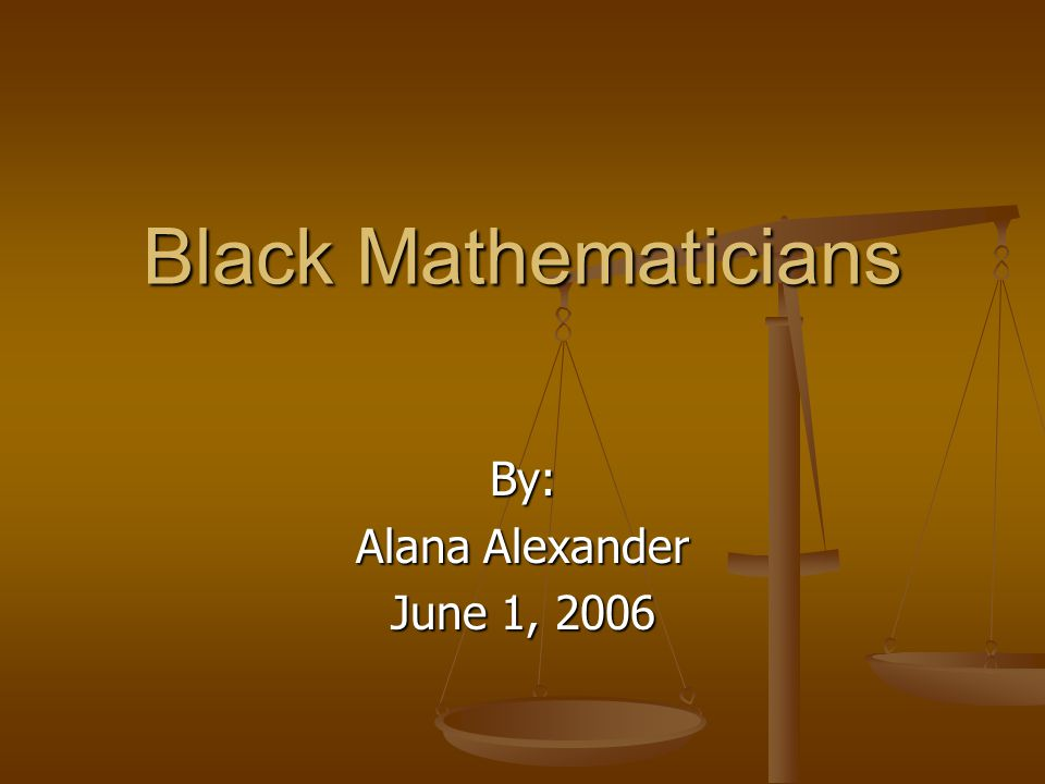 Black Mathematicians By: Alana Alexander June 1, 2006