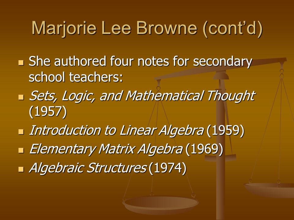 Marjorie Lee Browne (contd) She authored four notes for secondary school teachers: She authored four notes for secondary school teachers: Sets, Logic, and Mathematical Thought (1957) Sets, Logic, and Mathematical Thought (1957) Introduction to Linear Algebra (1959) Introduction to Linear Algebra (1959) Elementary Matrix Algebra (1969) Elementary Matrix Algebra (1969) Algebraic Structures (1974) Algebraic Structures (1974)