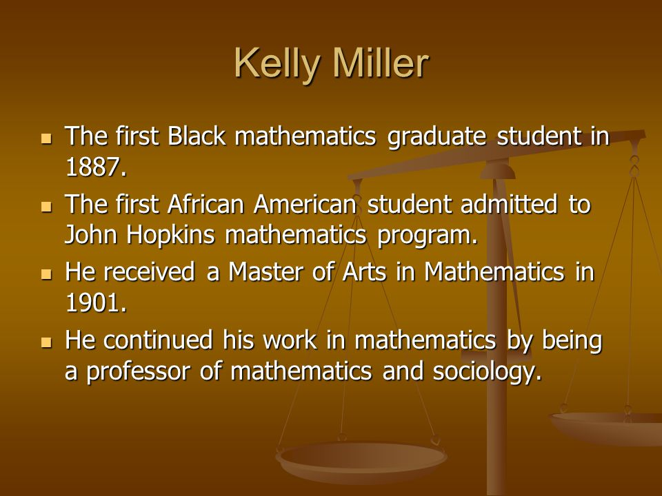 Kelly Miller The first Black mathematics graduate student in 1887.