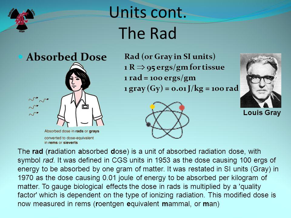 Units cont. The Roentgen Roentgen (symbol R) (coulomb/kg) 1 R = 2.58 x 10-4 C./kg (1 esu charge in 1.293 mg of air) 87.6 ergs/gm for air The röntgen o