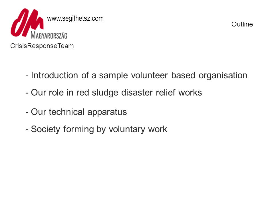 CrisisResponseTeam www.segithetsz.com Outline - Introduction of a sample volunteer based organisation - Our role in red sludge disaster relief works - Our technical apparatus - Society forming by voluntary work