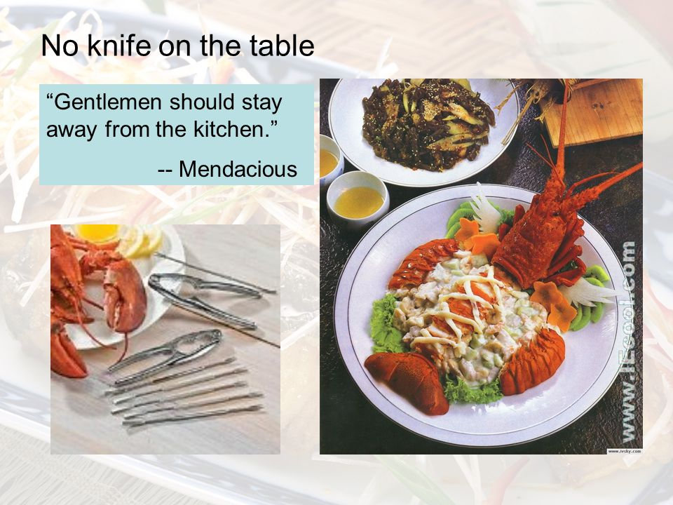 No knife on the table Gentlemen should stay away from the kitchen. -- Mendacious