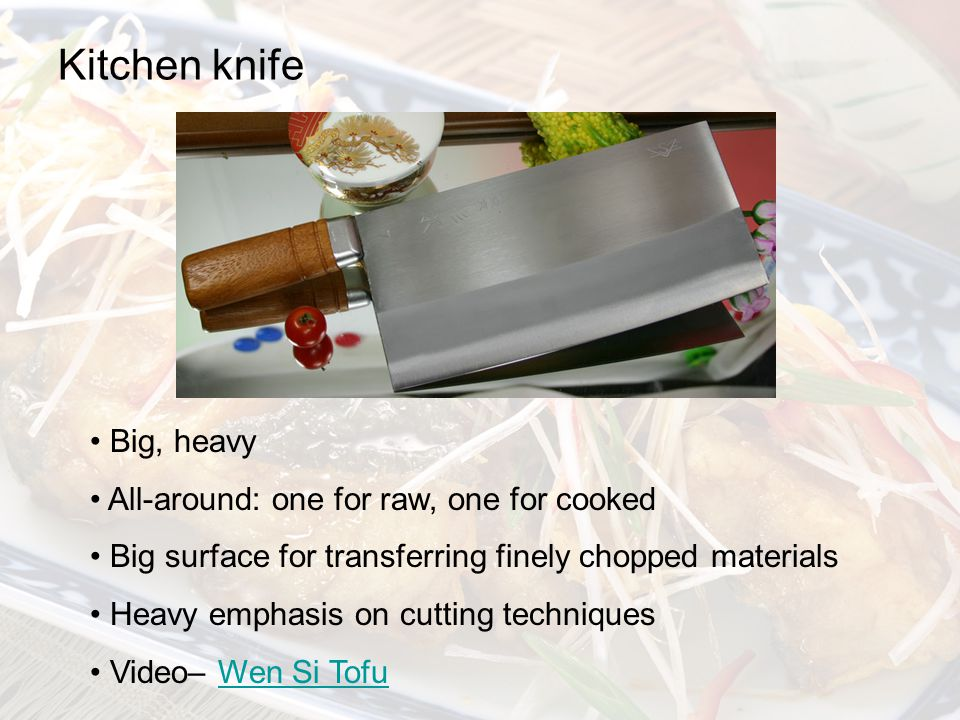 Kitchen knife Big, heavy All-around: one for raw, one for cooked Big surface for transferring finely chopped materials Heavy emphasis on cutting techniques Video– Wen Si TofuWen Si Tofu