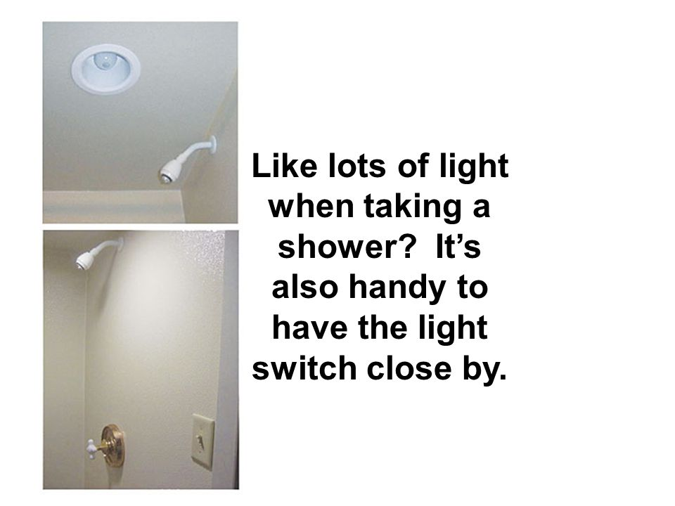 Like lots of light when taking a shower? Its also handy to have the light switch close by.