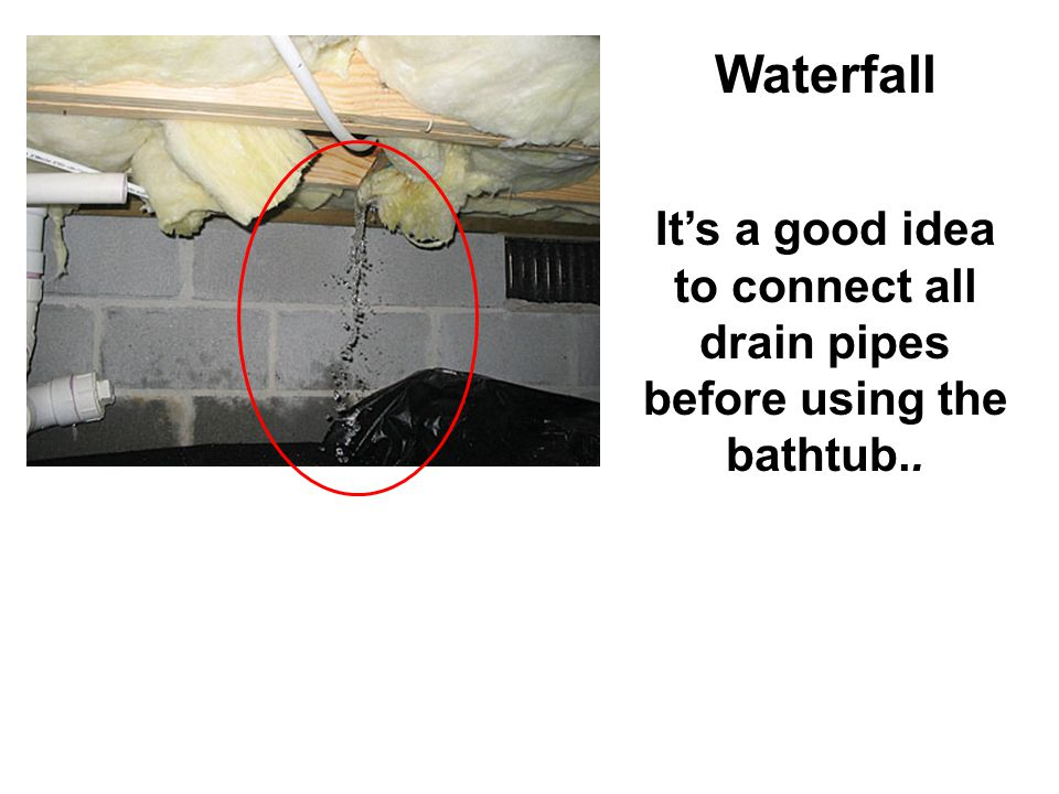 Waterfall Its a good idea to connect all drain pipes before using the bathtub..