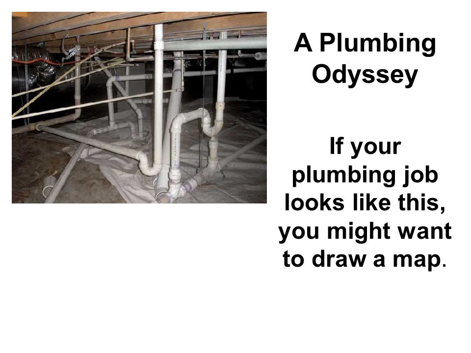 A Plumbing Odyssey If your plumbing job looks like this, you might want to draw a map.