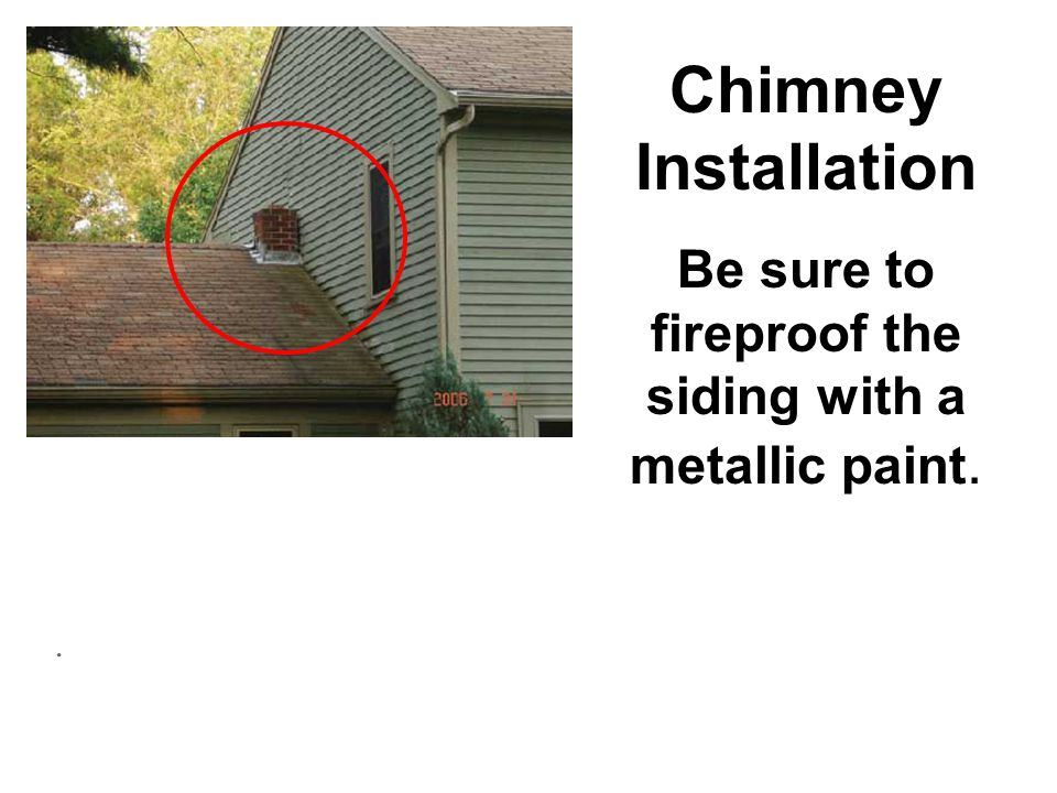 . Chimney Installation Be sure to fireproof the siding with a metallic paint.
