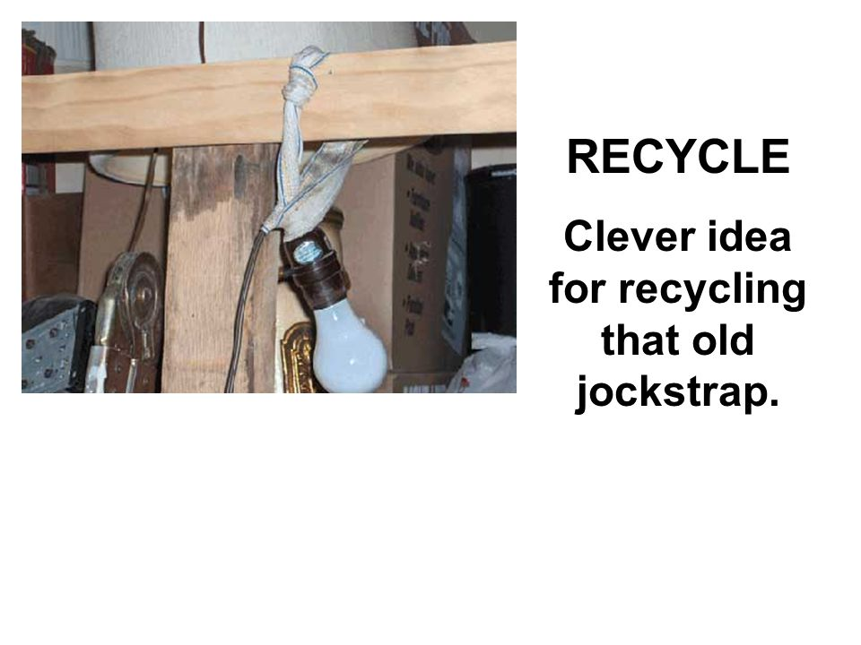 RECYCLE Clever idea for recycling that old jockstrap.