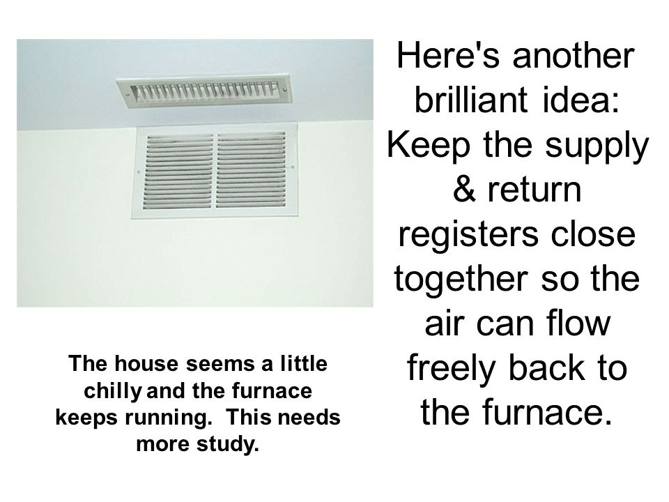 Here s another brilliant idea: Keep the supply & return registers close together so the air can flow freely back to the furnace.