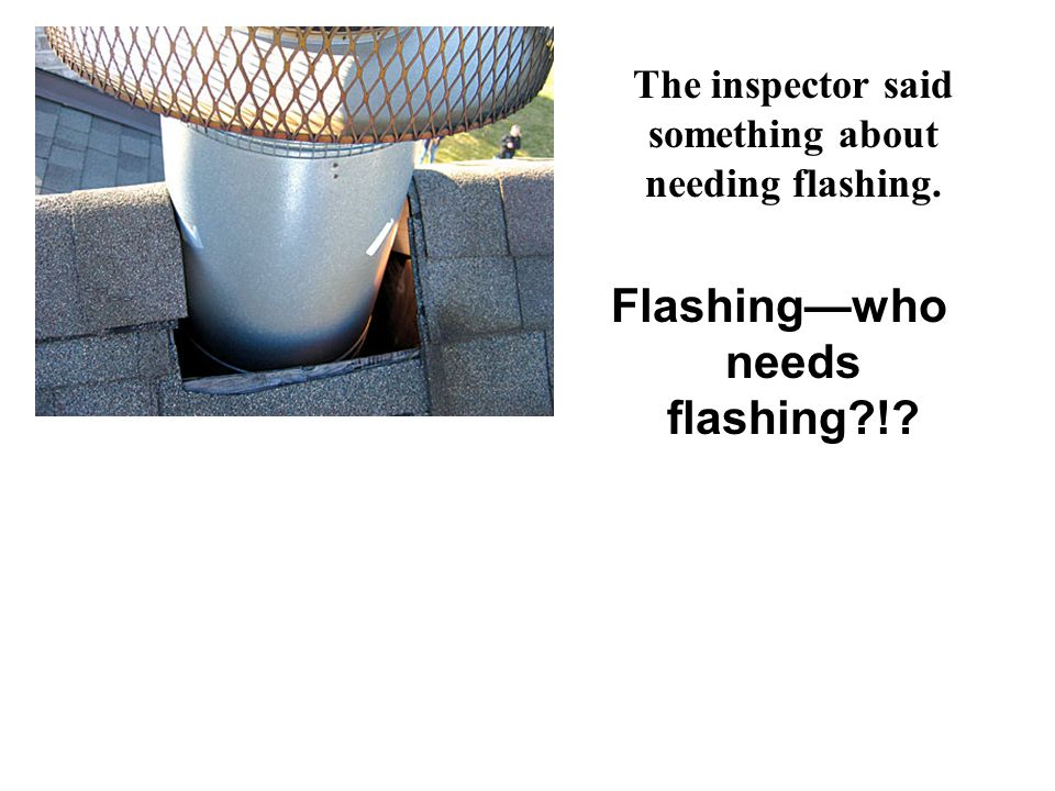 The inspector said something about needing flashing. Flashingwho needs flashing?!?