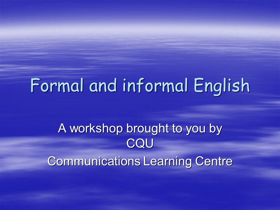 Formal and informal English A workshop brought to you by CQU Communications Learning Centre