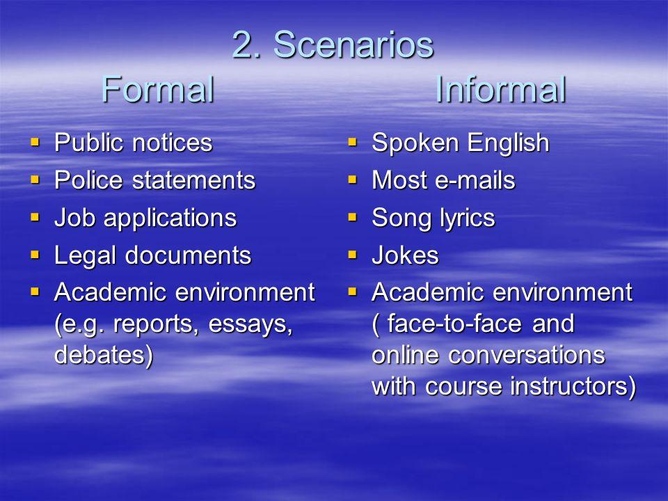 2. Scenarios Formal Informal Public notices Public notices Police statements Police statements Job applications Job applications Legal documents Legal