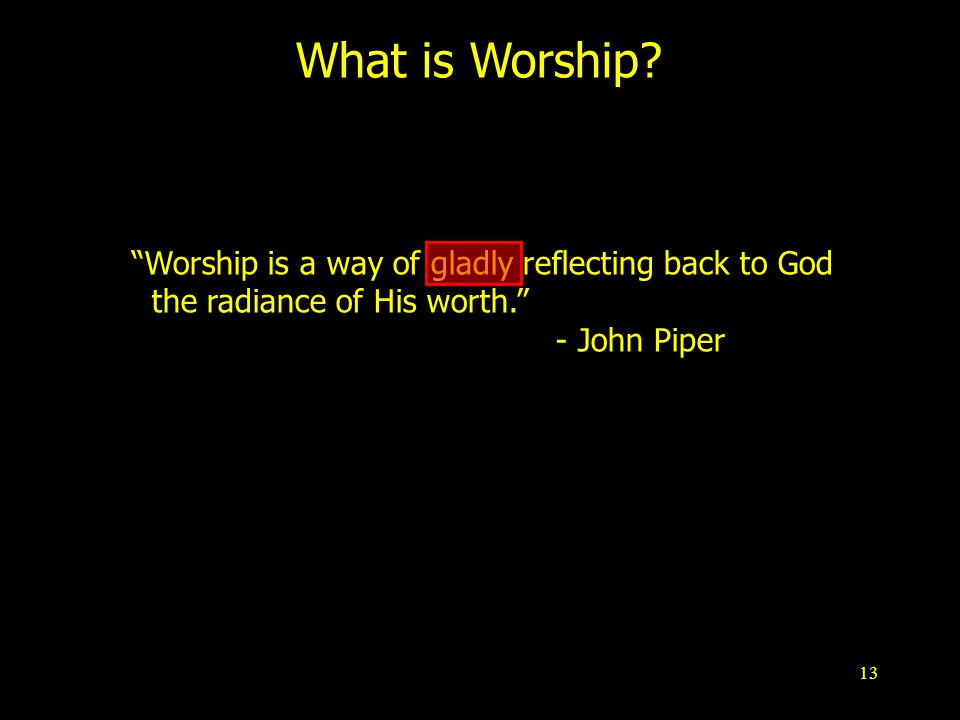 13 What is Worship. Worship is a way of gladly reflecting back to God the radiance of His worth.