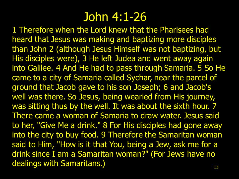 15 John 4: Therefore when the Lord knew that the Pharisees had heard that Jesus was making and baptizing more disciples than John 2 (although Jesus Himself was not baptizing, but His disciples were), 3 He left Judea and went away again into Galilee.