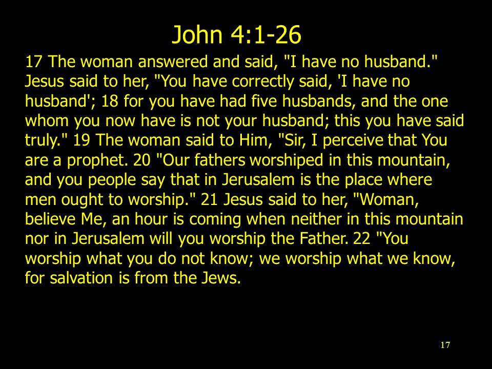 17 John 4: The woman answered and said, I have no husband. Jesus said to her, You have correctly said, I have no husband ; 18 for you have had five husbands, and the one whom you now have is not your husband; this you have said truly. 19 The woman said to Him, Sir, I perceive that You are a prophet.