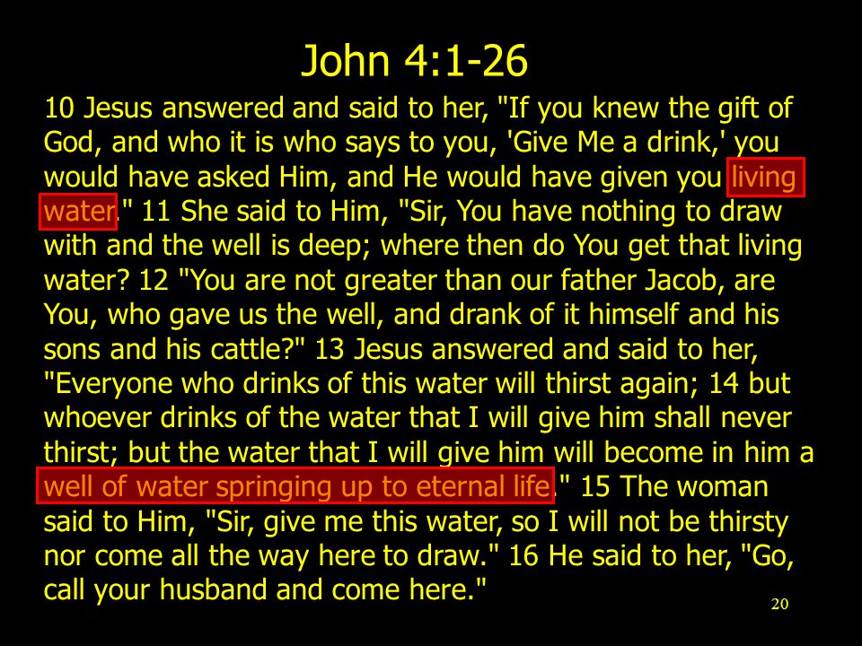 20 John 4: Jesus answered and said to her, If you knew the gift of God, and who it is who says to you, Give Me a drink, you would have asked Him, and He would have given you living water. 11 She said to Him, Sir, You have nothing to draw with and the well is deep; where then do You get that living water.