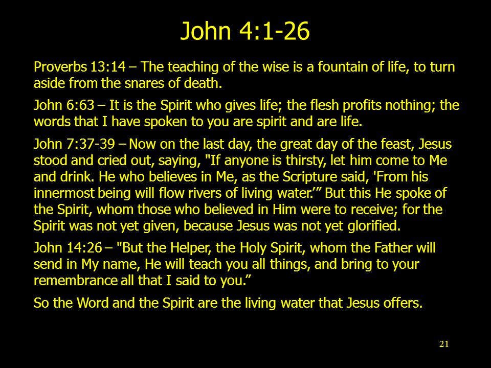 21 John 4:1-26 Proverbs 13:14 – The teaching of the wise is a fountain of life, to turn aside from the snares of death.