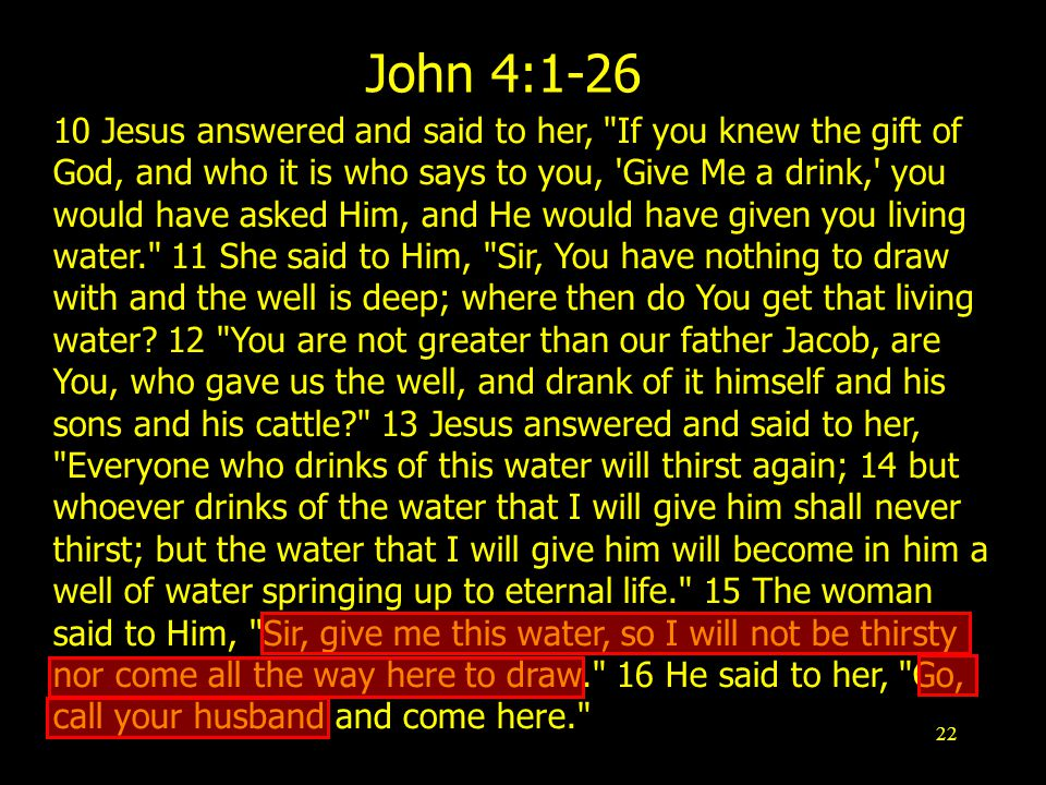 22 John 4: Jesus answered and said to her, If you knew the gift of God, and who it is who says to you, Give Me a drink, you would have asked Him, and He would have given you living water. 11 She said to Him, Sir, You have nothing to draw with and the well is deep; where then do You get that living water.