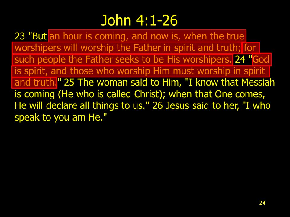 24 John 4: But an hour is coming, and now is, when the true worshipers will worship the Father in spirit and truth; for such people the Father seeks to be His worshipers.