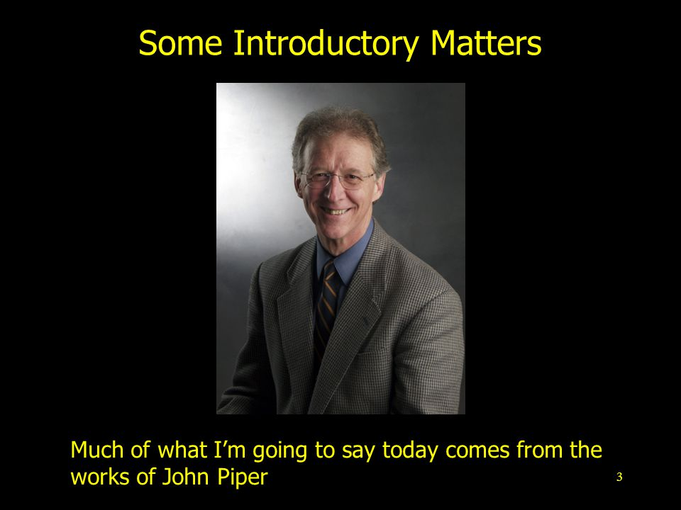 3 Some Introductory Matters Much of what Im going to say today comes from the works of John Piper