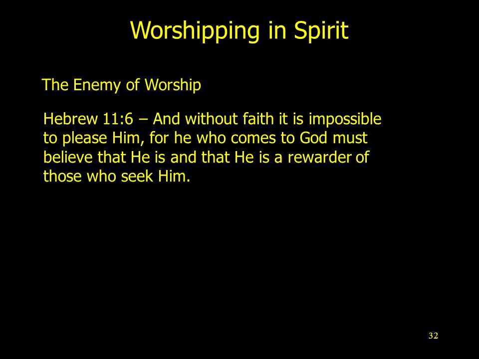 32 Worshipping in Spirit The Enemy of Worship Hebrew 11:6 – And without faith it is impossible to please Him, for he who comes to God must believe that He is and that He is a rewarder of those who seek Him.