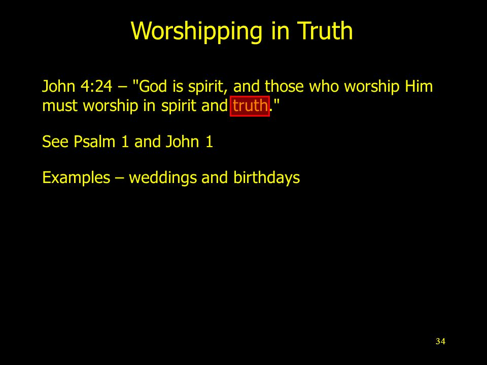 34 Worshipping in Truth John 4:24 – God is spirit, and those who worship Him must worship in spirit and truth. See Psalm 1 and John 1 Examples – weddings and birthdays