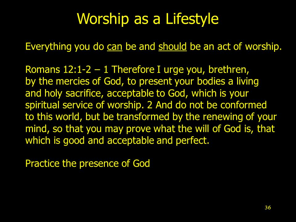36 Worship as a Lifestyle Practice the presence of God Romans 12:1-2 – 1 Therefore I urge you, brethren, by the mercies of God, to present your bodies a living and holy sacrifice, acceptable to God, which is your spiritual service of worship.