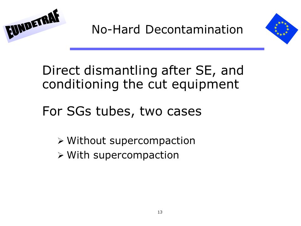 13 No-Hard Decontamination Direct dismantling after SE, and conditioning the cut equipment For SGs tubes, two cases Without supercompaction With super