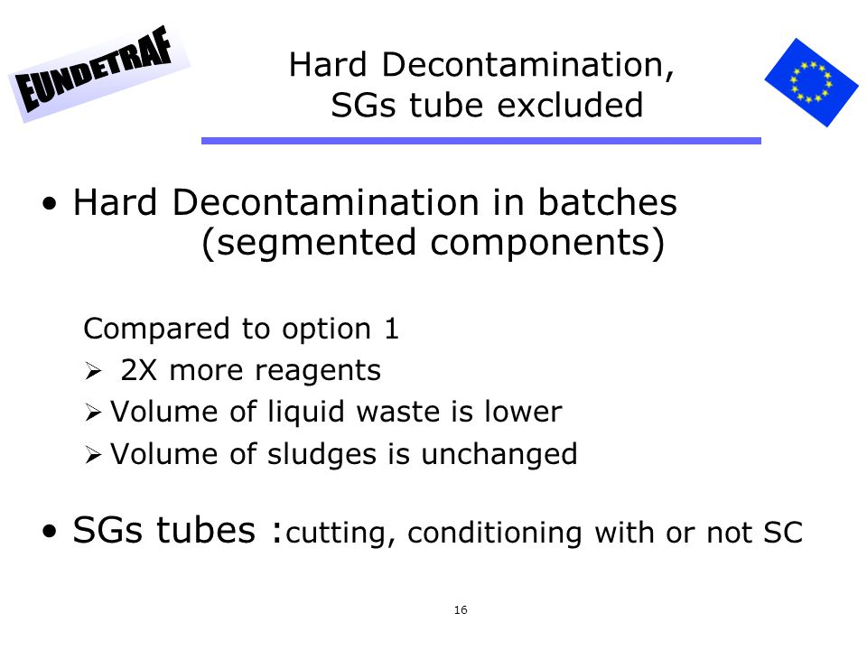 16 Hard Decontamination, SGs tube excluded Hard Decontamination in batches (segmented components) Compared to option 1 2X more reagents Volume of liquid waste is lower Volume of sludges is unchanged SGs tubes : cutting, conditioning with or not SC