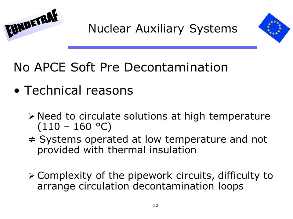 22 Nuclear Auxiliary Systems No APCE Soft Pre Decontamination Technical reasons Need to circulate solutions at high temperature (110 – 160 °C) Systems operated at low temperature and not provided with thermal insulation Complexity of the pipework circuits, difficulty to arrange circulation decontamination loops