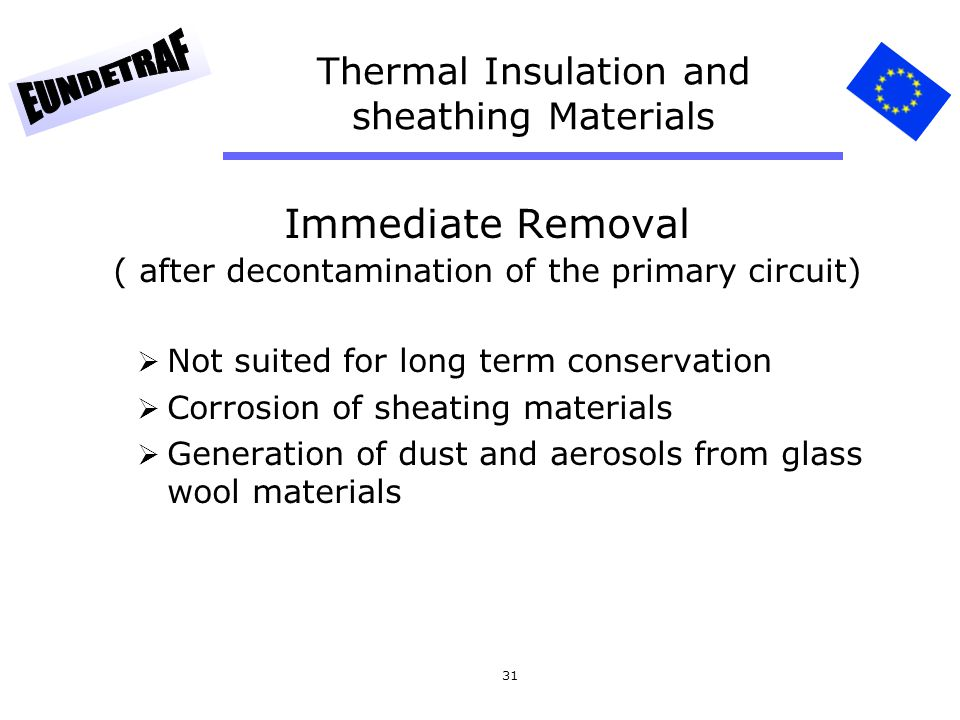 31 Thermal Insulation and sheathing Materials Immediate Removal ( after decontamination of the primary circuit) Not suited for long term conservation Corrosion of sheating materials Generation of dust and aerosols from glass wool materials