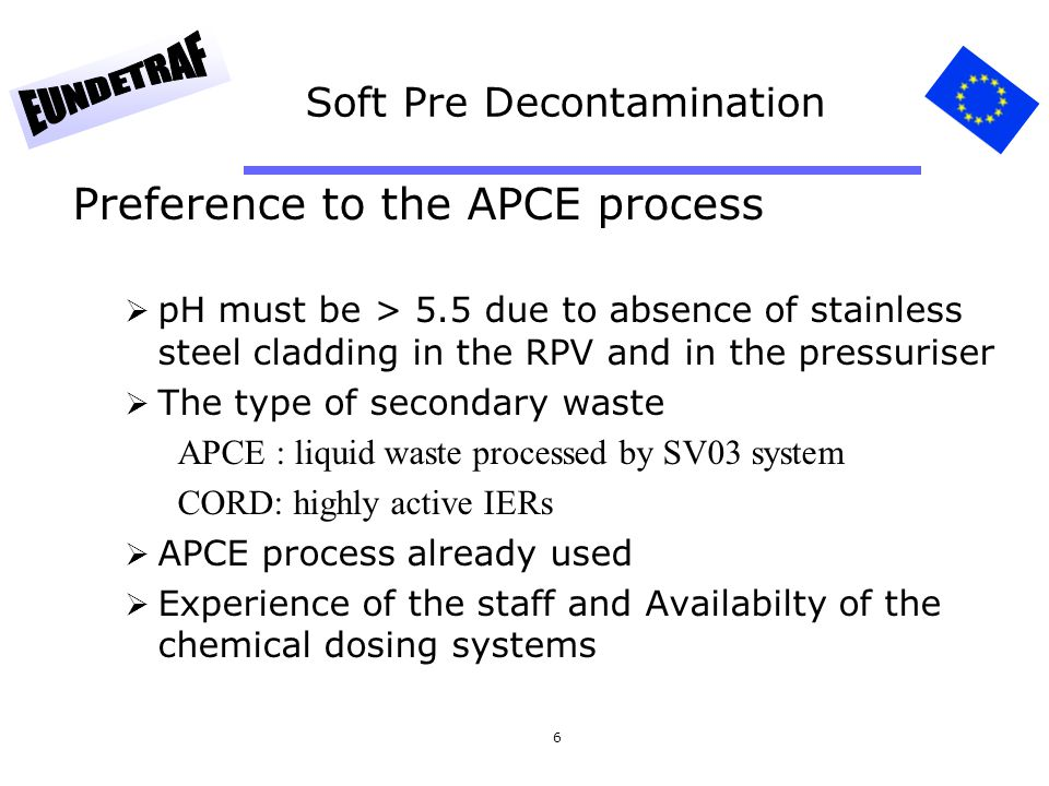 6 Soft Pre Decontamination Preference to the APCE process pH must be > 5.5 due to absence of stainless steel cladding in the RPV and in the pressuriser The type of secondary waste APCE : liquid waste processed by SV03 system CORD: highly active IERs APCE process already used Experience of the staff and Availabilty of the chemical dosing systems