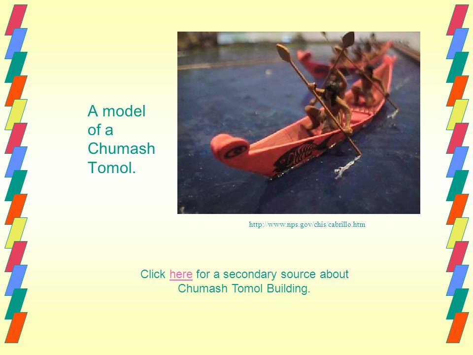 Click here for a secondary source about Chumash Tomol Building.here http://www.nps.gov/chis/cabrillo.htm A model of a Chumash Tomol.