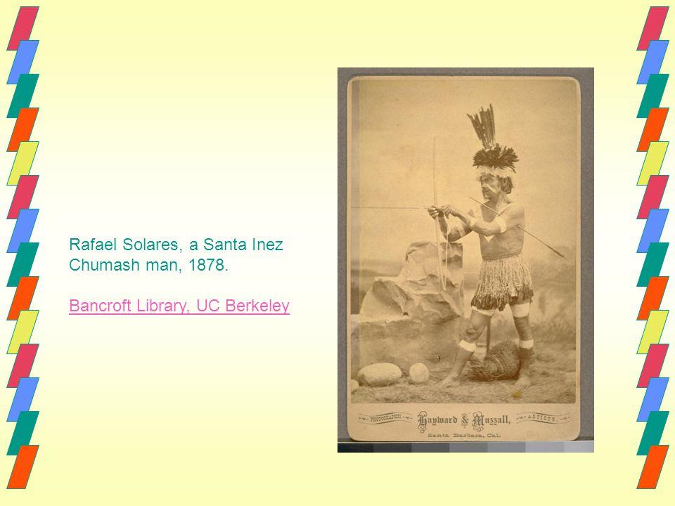Rafael Solares, a Santa Inez Chumash man, 1878. Bancroft Library, UC Berkeley