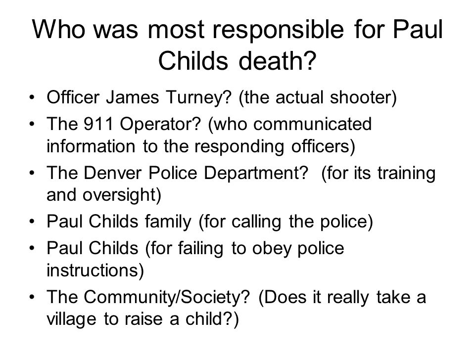 Who was most responsible for Paul Childs death? Officer James Turney? (the actual shooter) The 911 Operator? (who communicated information to the resp