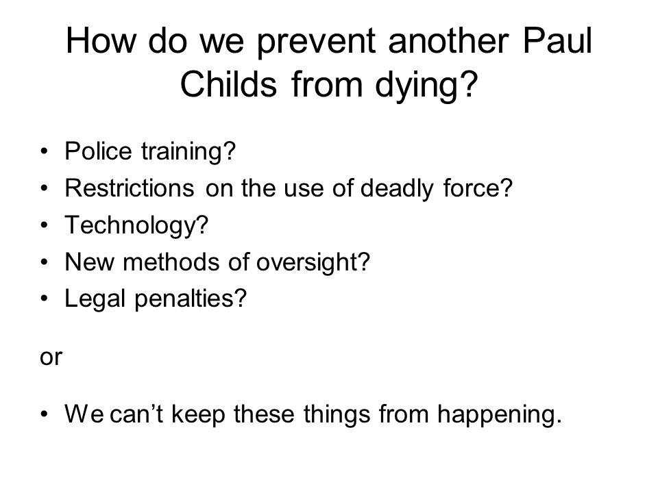 How do we prevent another Paul Childs from dying? Police training? Restrictions on the use of deadly force? Technology? New methods of oversight? Lega