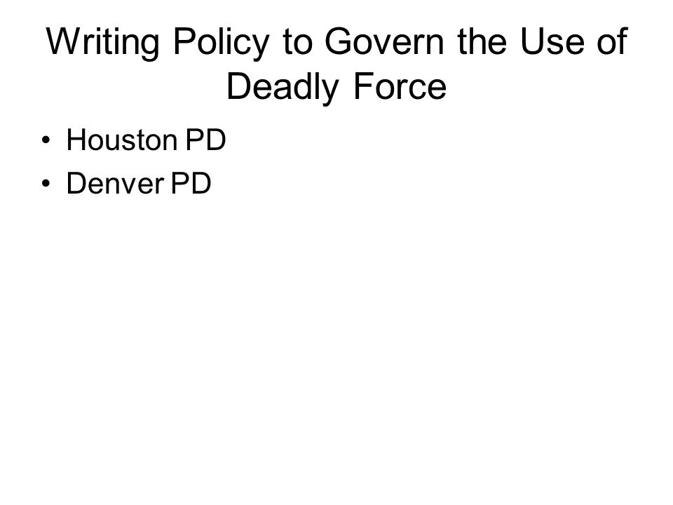 Writing Policy to Govern the Use of Deadly Force Houston PD Denver PD